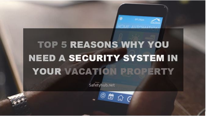 Top 5 Reasons Why You Need a Security System in your Vacation Property