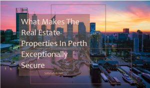 What Makes The Real Estate Properties In Perth Exceptionally Secure