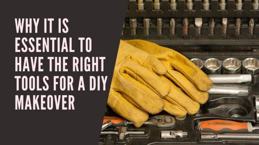Why It Is Essential to Have the Right Tools for a DIY Makeover