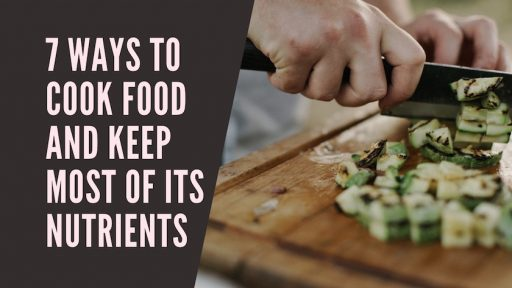 7 Ways to Cook Food and Keep Most of Its Nutrients