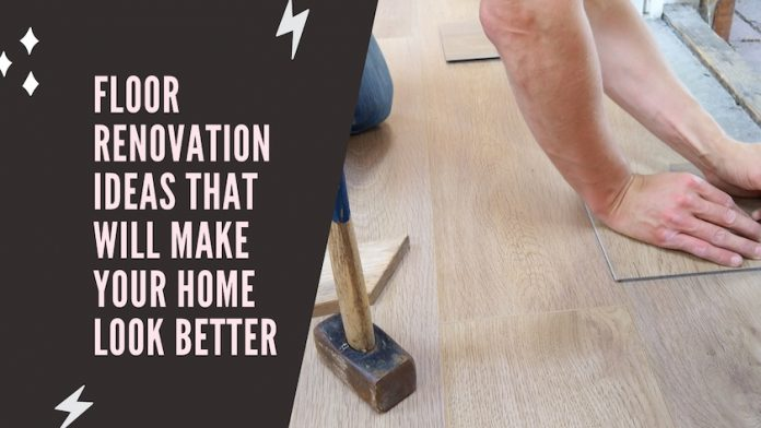 Floor Renovation Ideas That Will Make Your Home Look Better